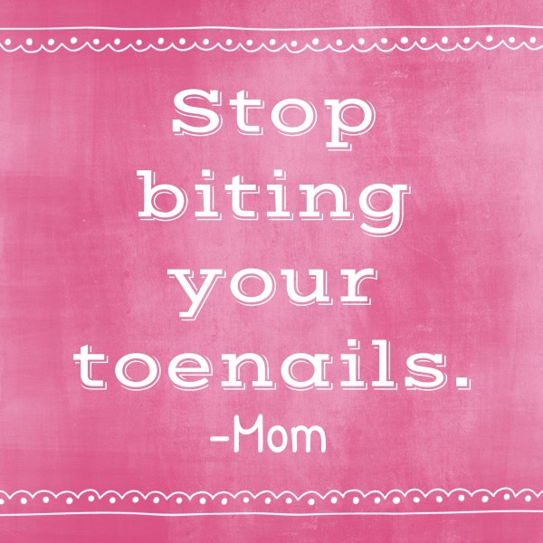 Things-I-Never-Thought-Id-Say-no-biting-your-toenails.jpg